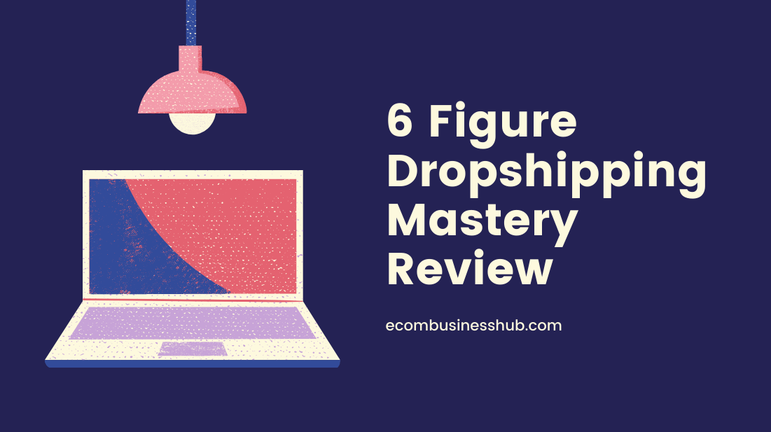 6 Figure Dropshipping Mastery Review