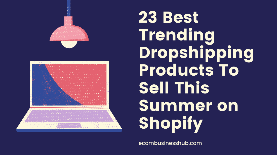 23 Best Trending Dropshipping Products To Sell This Summer on Shopify